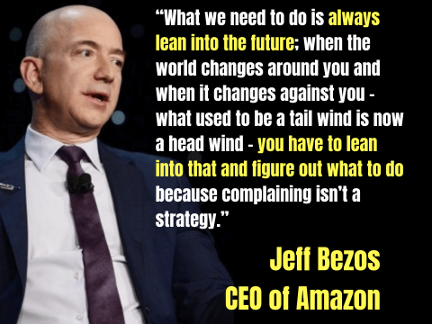 """What we need to do is always lean into the future…"" – Jeff Bezos, CEO of Amazon"