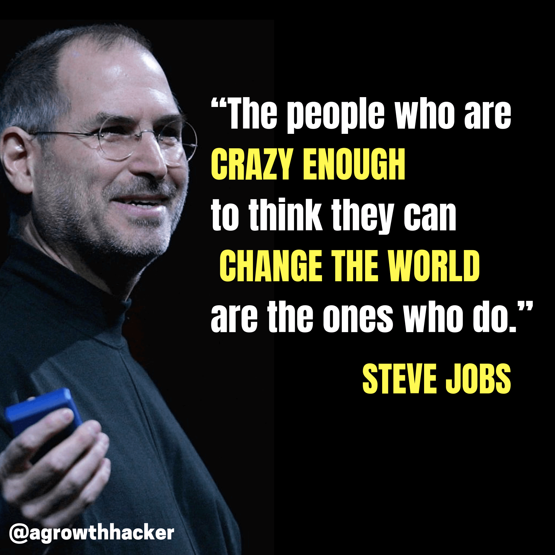 """The people who are crazy enough to think they can change the world are the ones who do."" – Steve Jobs"
