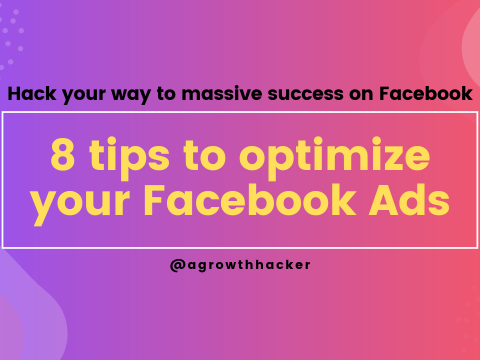 8 tips to optimize your Facebook Ads – Hack your way to massive success on Facebook